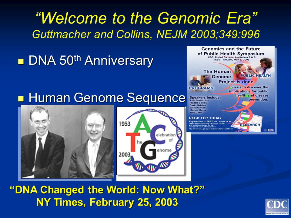 Welcome to the Genomic Era Guttmacher and Collins, NEJM 2003;349:996