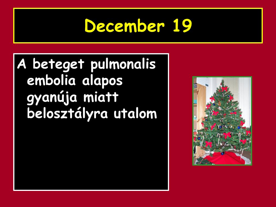 December 19 A beteget pulmonalis embolia alapos gyanúja miatt belosztályra utalom