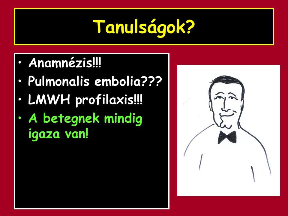 Tanulságok Anamnézis!!! Pulmonalis embolia LMWH profilaxis!!!