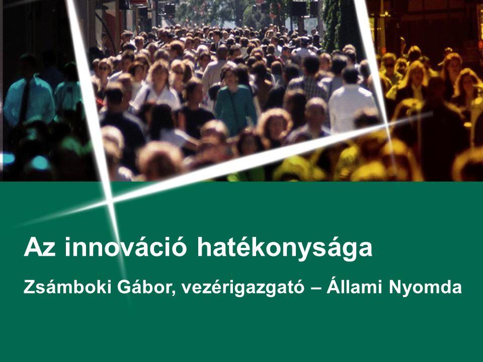 Az innováció hatékonysága Zsámboki Gábor, vezérigazgató – Állami Nyomda