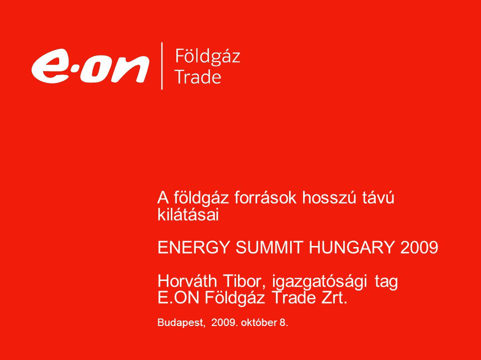 A földgáz források hosszú távú kilátásai ENERGY SUMMIT HUNGARY 2009 Horváth Tibor, igazgatósági tag E.ON Földgáz Trade Zrt.