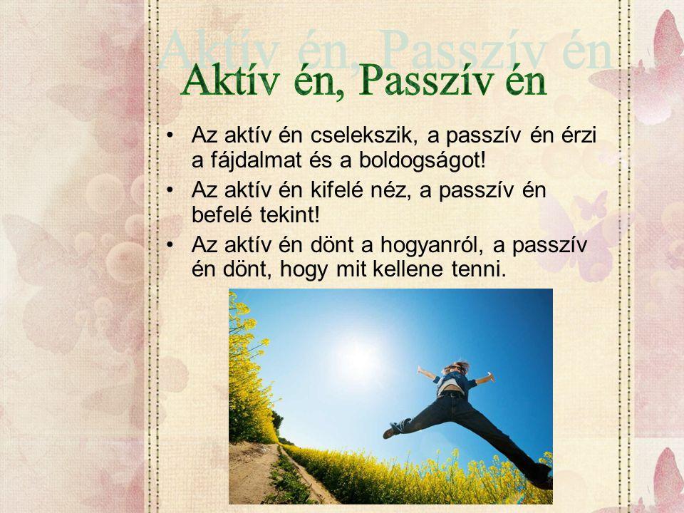 Aktív én, Passzív én Az aktív én cselekszik, a passzív én érzi a fájdalmat és a boldogságot! Az aktív én kifelé néz, a passzív én befelé tekint!