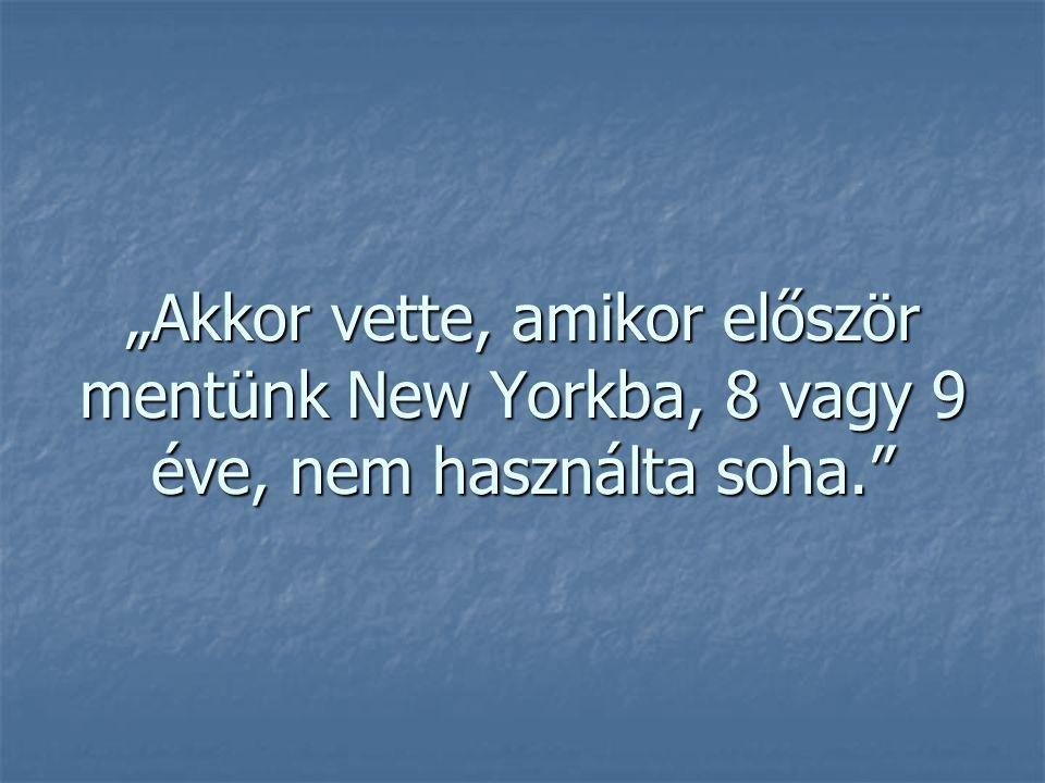 """""""Akkor vette, amikor először mentünk New Yorkba, 8 vagy 9 éve, nem használta soha."""