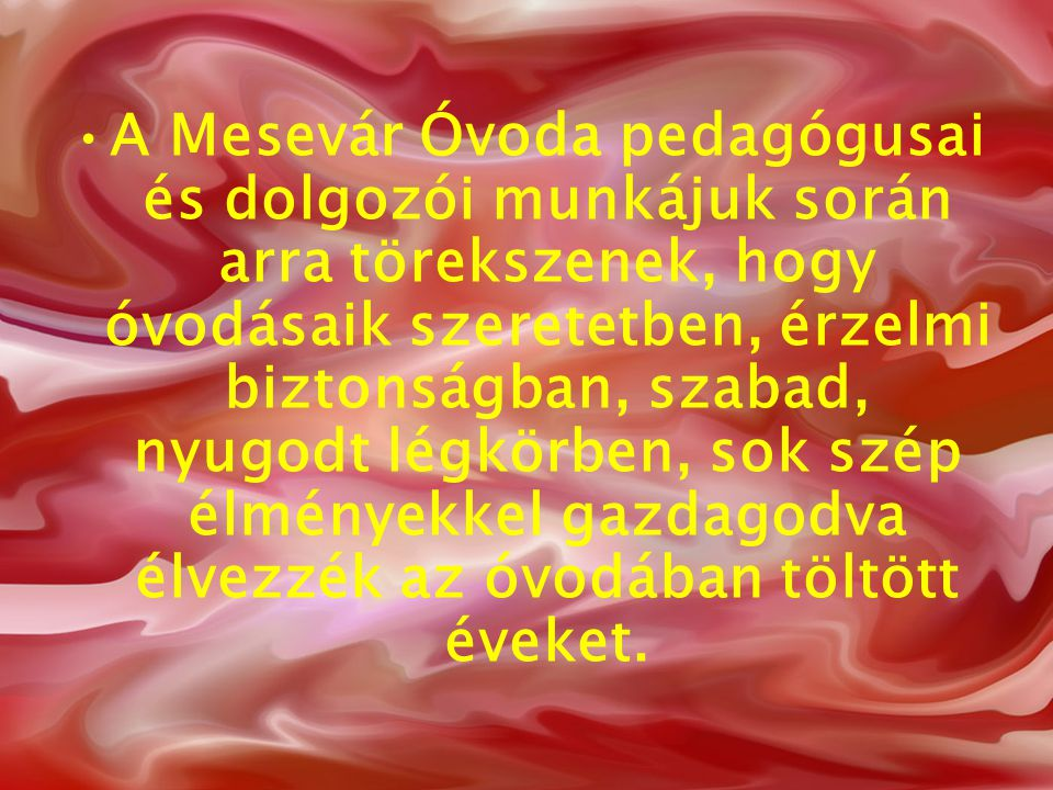 A Mesevár Óvoda pedagógusai és dolgozói munkájuk során arra törekszenek, hogy óvodásaik szeretetben, érzelmi biztonságban, szabad, nyugodt légkörben, sok szép élményekkel gazdagodva élvezzék az óvodában töltött éveket.