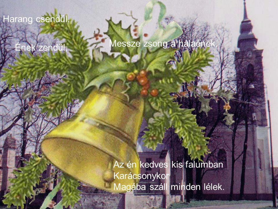 Harang csendül, Messze zsong a hálaének, Ének zendül, Az én kedves kis falumban Karácsonykor Magába száll minden lélek.