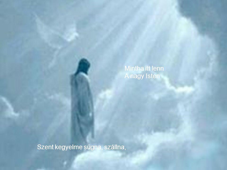 Mintha itt lenn A nagy Isten