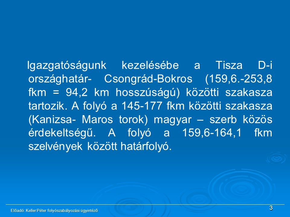 Igazgatóságunk kezelésébe a Tisza D-i országhatár- Csongrád-Bokros (159,6.-253,8 fkm = 94,2 km hosszúságú) közötti szakasza tartozik. A folyó a 145-177 fkm közötti szakasza (Kanizsa- Maros torok) magyar – szerb közös érdekeltségű. A folyó a 159,6-164,1 fkm szelvények között határfolyó.