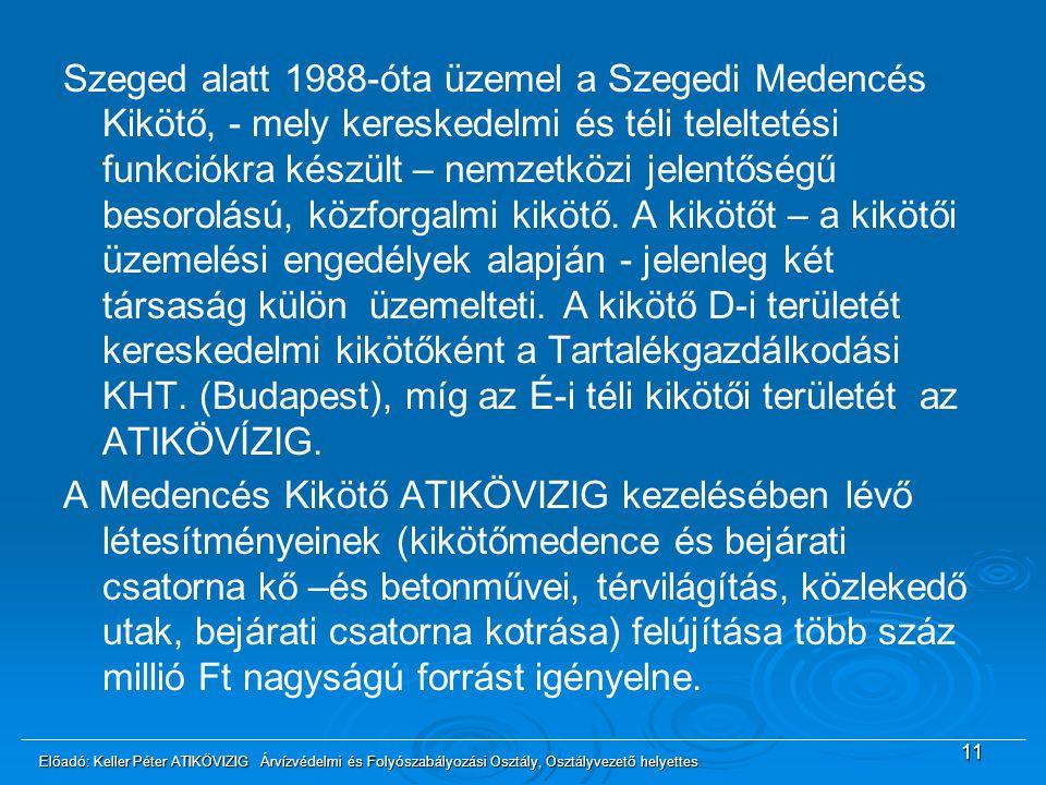 Szeged alatt 1988-óta üzemel a Szegedi Medencés Kikötő, - mely kereskedelmi és téli teleltetési funkciókra készült – nemzetközi jelentőségű besorolású, közforgalmi kikötő. A kikötőt – a kikötői üzemelési engedélyek alapján - jelenleg két társaság külön üzemelteti. A kikötő D-i területét kereskedelmi kikötőként a Tartalékgazdálkodási KHT. (Budapest), míg az É-i téli kikötői területét az ATIKÖVÍZIG. A Medencés Kikötő ATIKÖVIZIG kezelésében lévő létesítményeinek (kikötőmedence és bejárati csatorna kő –és betonművei, térvilágítás, közlekedő utak, bejárati csatorna kotrása) felújítása több száz millió Ft nagyságú forrást igényelne.