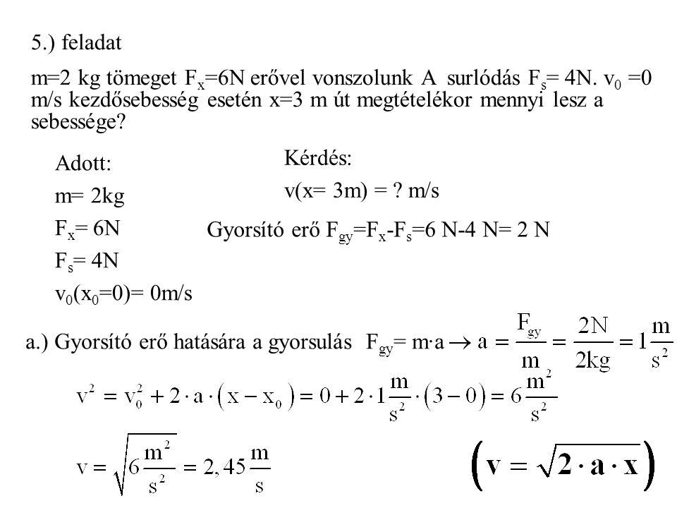 5.) feladat m=2 kg tömeget Fx=6N erővel vonszolunk A surlódás Fs= 4N. v0 =0 m/s kezdősebesség esetén x=3 m út megtételékor mennyi lesz a sebessége