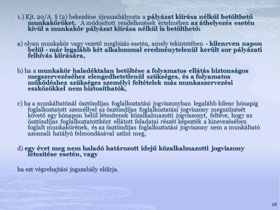 1.) Kjt. 20/A. § (2) bekezdése újraszabályozta a pályázat kiírása nélkül betölthető munkaköröket. A módosított rendelkezések értelmében az áthelyezés esetén kívül a munkakör pályázat kiírása nélkül is betölthető:
