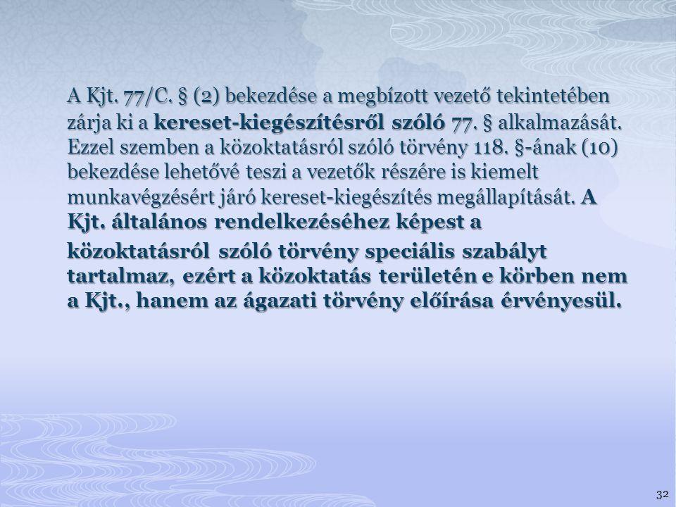 A Kjt. 77/C. § (2) bekezdése a megbízott vezető tekintetében zárja ki a kereset-kiegészítésről szóló 77. § alkalmazását. Ezzel szemben a közoktatásról szóló törvény 118. §-ának (10) bekezdése lehetővé teszi a vezetők részére is kiemelt munkavégzésért járó kereset-kiegészítés megállapítását. A Kjt. általános rendelkezéséhez képest a