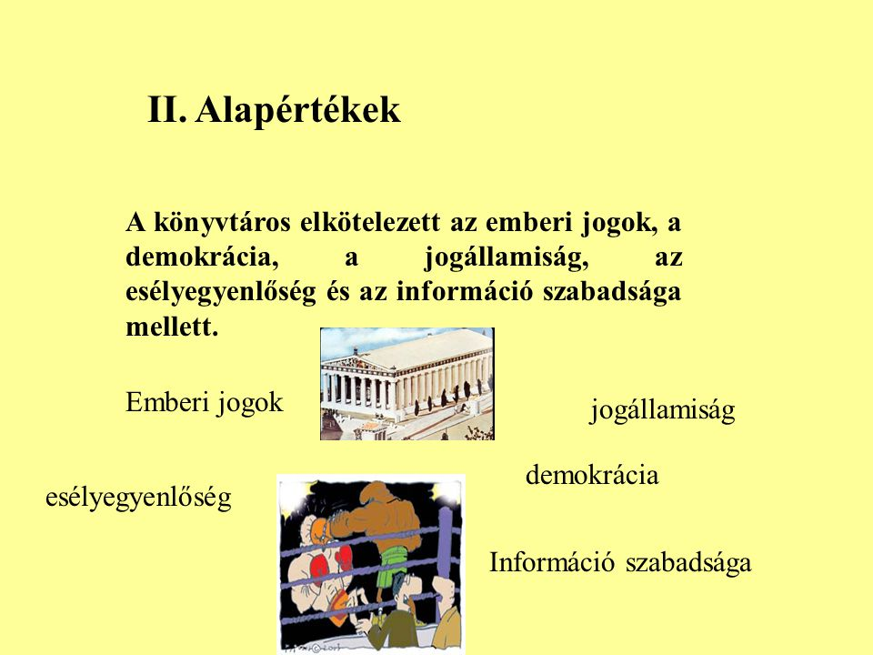II. Alapértékek A könyvtáros elkötelezett az emberi jogok, a demokrácia, a jogállamiság, az esélyegyenlőség és az információ szabadsága mellett.