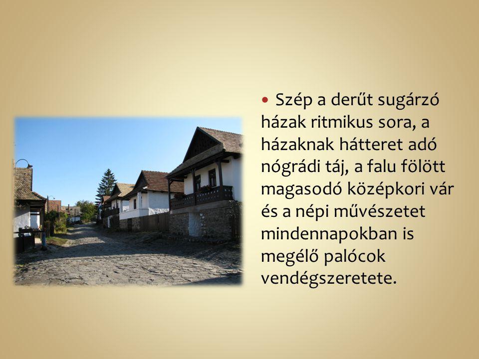 Szép a derűt sugárzó házak ritmikus sora, a házaknak hátteret adó nógrádi táj, a falu fölött magasodó középkori vár és a népi művészetet mindennapokban is megélő palócok vendégszeretete.