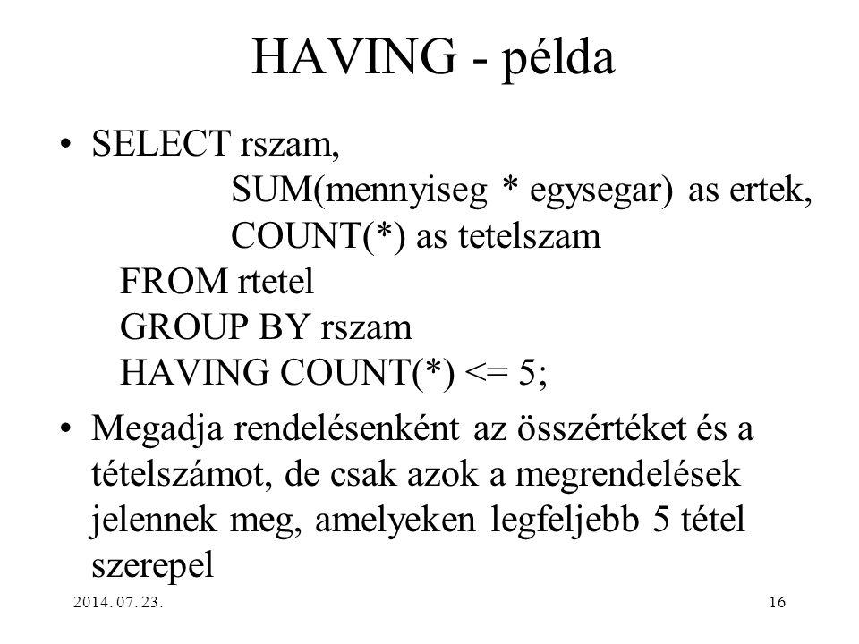 HAVING - példa SELECT rszam, SUM(mennyiseg * egysegar) as ertek, COUNT(*) as tetelszam FROM rtetel GROUP BY rszam HAVING COUNT(*) <= 5;