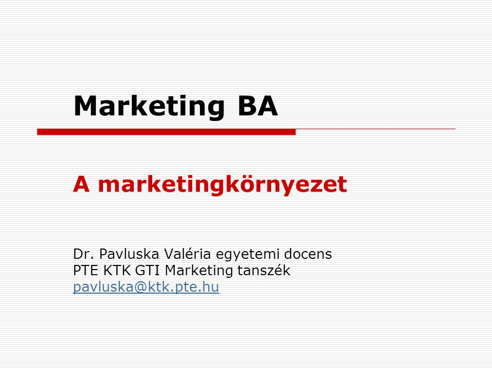 Marketing BA A marketingkörnyezet Dr. Pavluska Valéria egyetemi docens