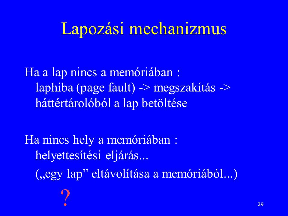Lapozási mechanizmus Ha a lap nincs a memóriában : laphiba (page fault) -> megszakítás -> háttértárolóból a lap betöltése.