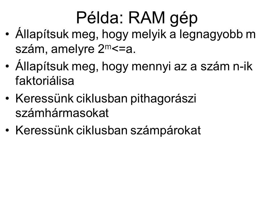 Példa: RAM gép Állapítsuk meg, hogy melyik a legnagyobb m szám, amelyre 2m<=a. Állapítsuk meg, hogy mennyi az a szám n-ik faktoriálisa.