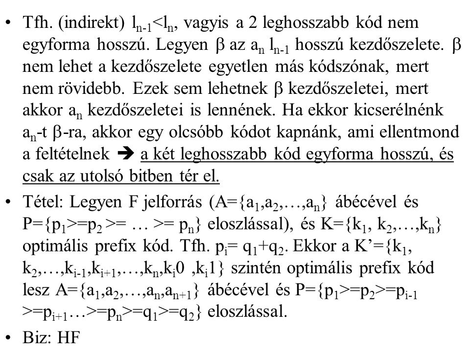 Tfh. (indirekt) ln-1<ln, vagyis a 2 leghosszabb kód nem egyforma hosszú. Legyen b az an ln-1 hosszú kezdőszelete. b nem lehet a kezdőszelete egyetlen más kódszónak, mert nem rövidebb. Ezek sem lehetnek b kezdőszeletei, mert akkor an kezdőszeletei is lennének. Ha ekkor kicserélnénk an-t b-ra, akkor egy olcsóbb kódot kapnánk, ami ellentmond a feltételnek  a két leghosszabb kód egyforma hosszú, és csak az utolsó bitben tér el.