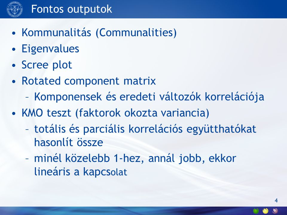 Fontos outputok Kommunalitás (Communalities) Eigenvalues. Scree plot. Rotated component matrix. Komponensek és eredeti változók korrelációja.