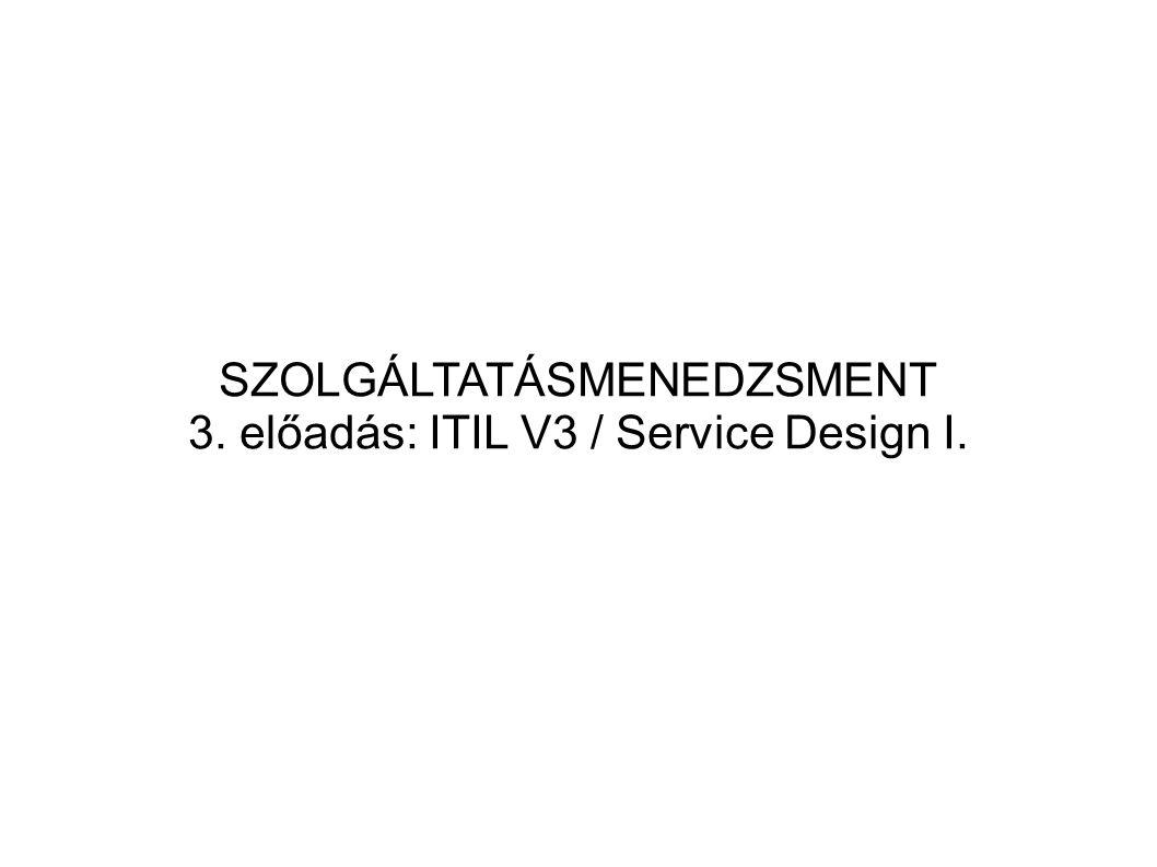 SZOLGÁLTATÁSMENEDZSMENT 3. előadás: ITIL V3 / Service Design I.
