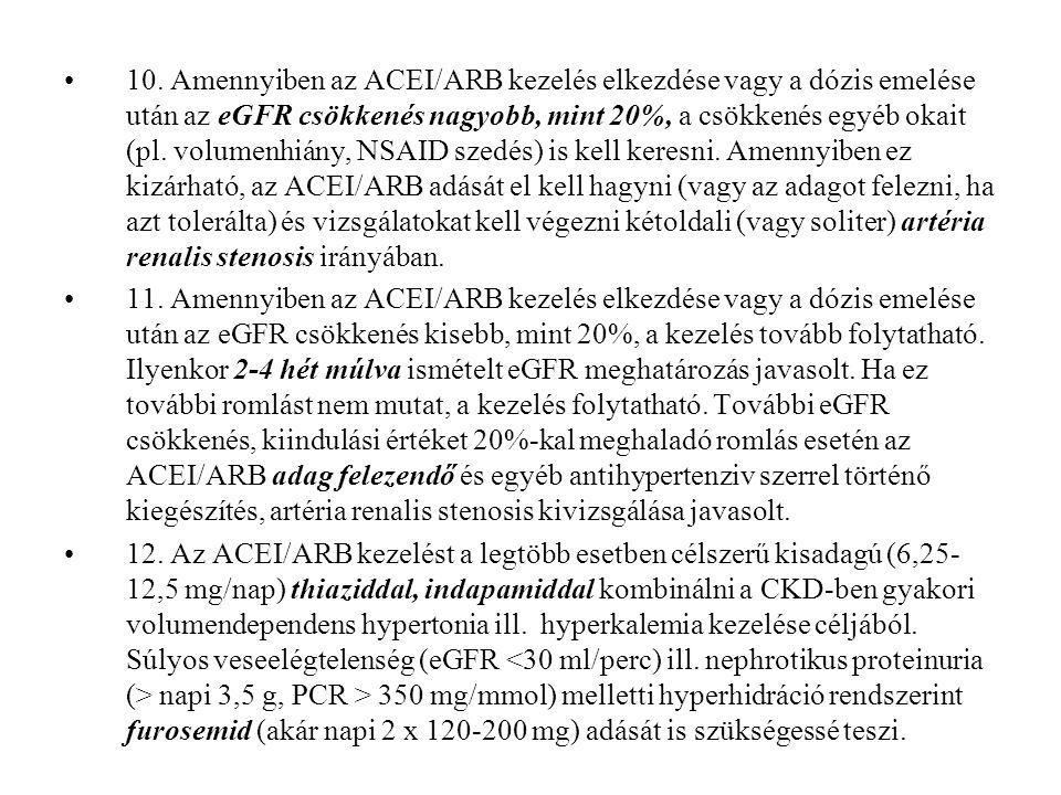 10. Amennyiben az ACEI/ARB kezelés elkezdése vagy a dózis emelése után az eGFR csökkenés nagyobb, mint 20%, a csökkenés egyéb okait (pl. volumenhiány, NSAID szedés) is kell keresni. Amennyiben ez kizárható, az ACEI/ARB adását el kell hagyni (vagy az adagot felezni, ha azt tolerálta) és vizsgálatokat kell végezni kétoldali (vagy soliter) artéria renalis stenosis irányában.