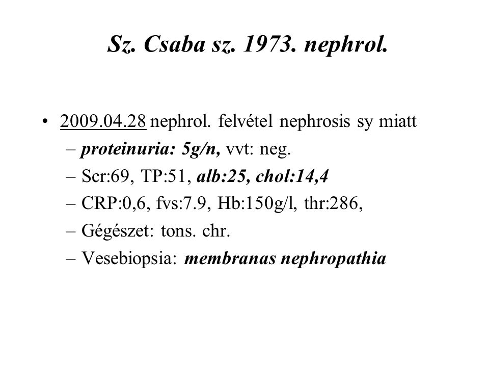 Sz. Csaba sz. 1973. nephrol. 2009.04.28 nephrol. felvétel nephrosis sy miatt. proteinuria: 5g/n, vvt: neg.