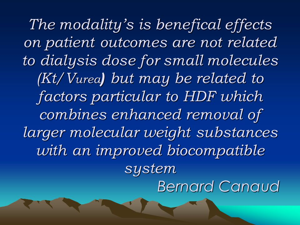 The modality's is benefical effects on patient outcomes are not related to dialysis dose for small molecules (Kt/Vurea) but may be related to factors particular to HDF which combines enhanced removal of larger molecular weight substances with an improved biocompatible system Bernard Canaud