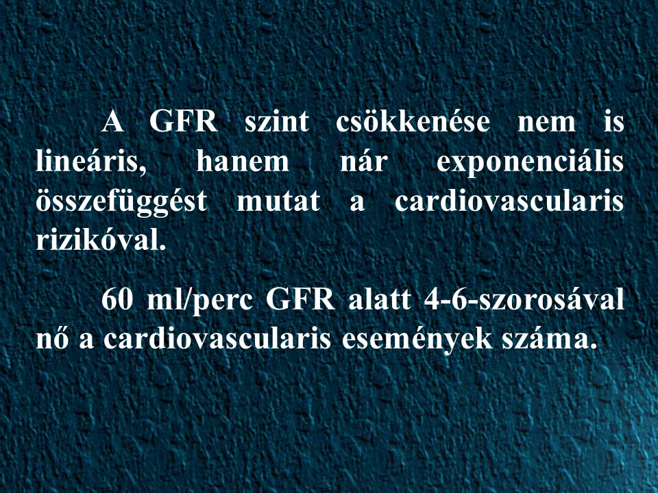 A GFR szint csökkenése nem is lineáris, hanem nár exponenciális összefüggést mutat a cardiovascularis rizikóval.