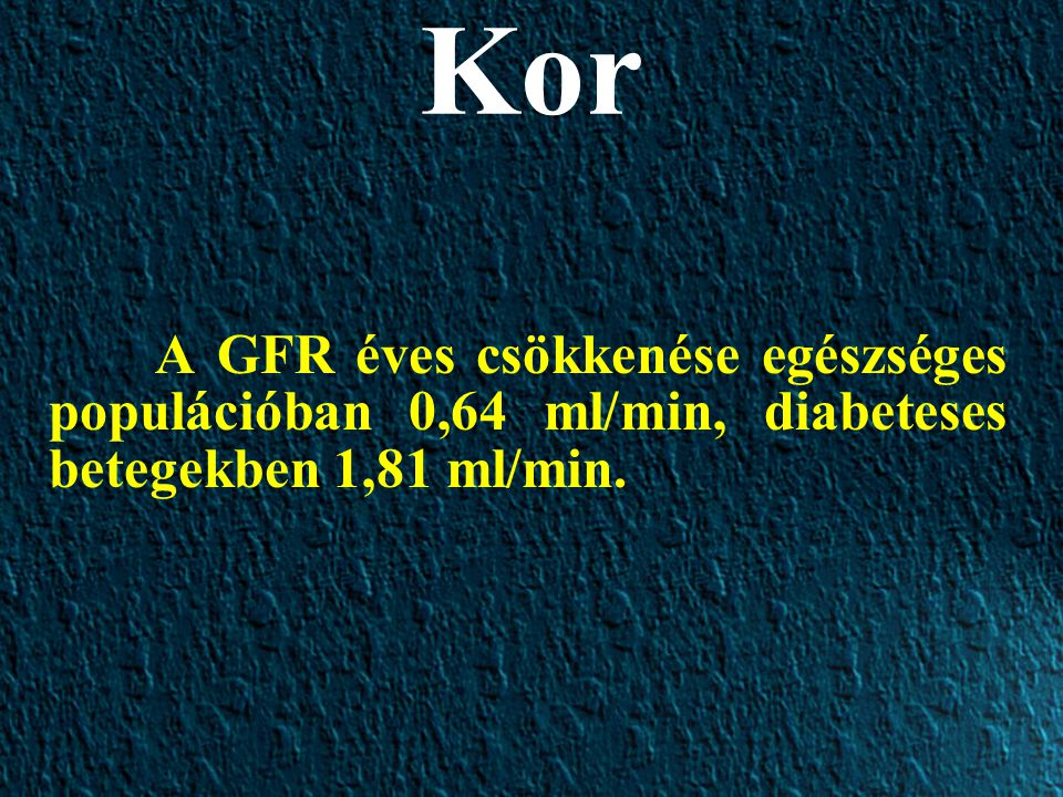 Kor A GFR éves csökkenése egészséges populációban 0,64 ml/min, diabeteses betegekben 1,81 ml/min.
