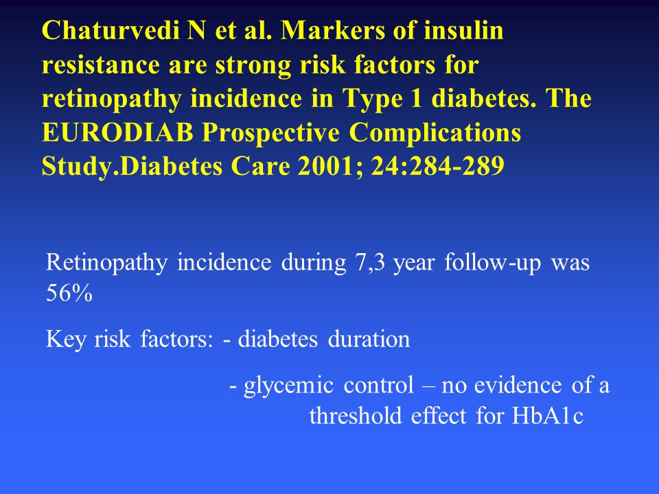 Chaturvedi N et al. Markers of insulin resistance are strong risk factors for retinopathy incidence in Type 1 diabetes. The EURODIAB Prospective Complications Study.Diabetes Care 2001; 24:284-289