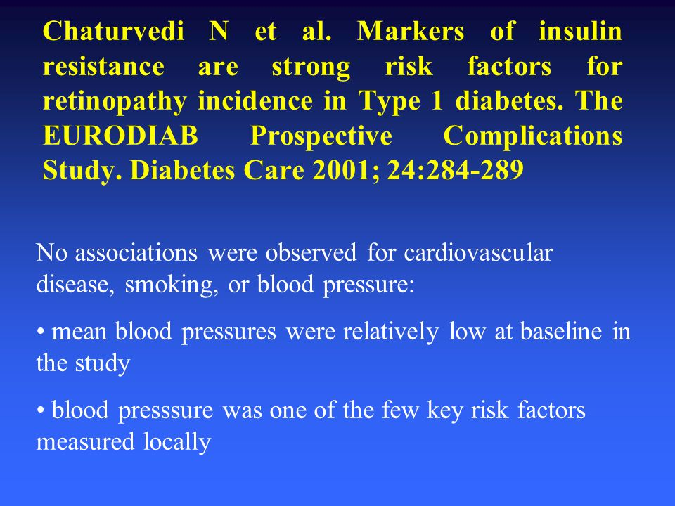 Chaturvedi N et al. Markers of insulin resistance are strong risk factors for retinopathy incidence in Type 1 diabetes. The EURODIAB Prospective Complications Study. Diabetes Care 2001; 24:284-289