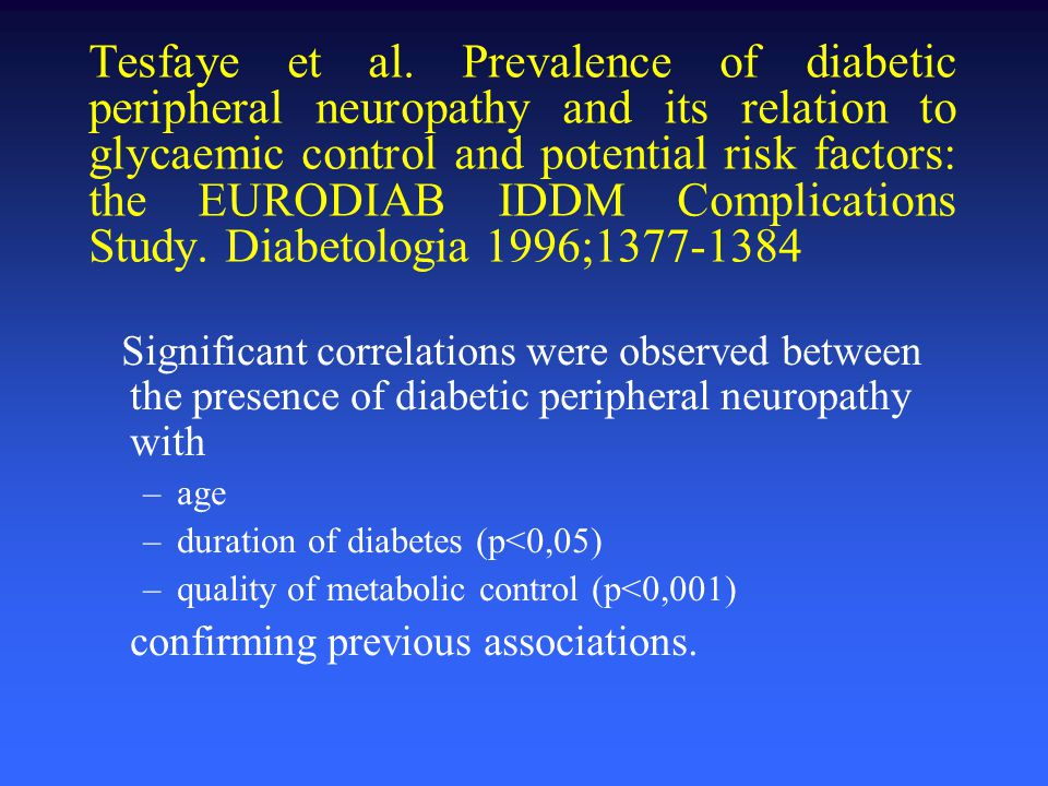 Tesfaye et al. Prevalence of diabetic peripheral neuropathy and its relation to glycaemic control and potential risk factors: the EURODIAB IDDM Complications Study. Diabetologia 1996;1377-1384