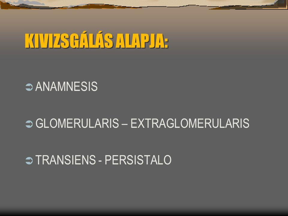 KIVIZSGÁLÁS ALAPJA: ANAMNESIS GLOMERULARIS – EXTRAGLOMERULARIS