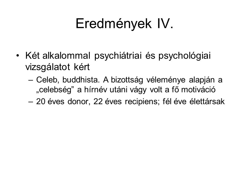 Eredmények IV. Két alkalommal psychiátriai és psychológiai vizsgálatot kért.