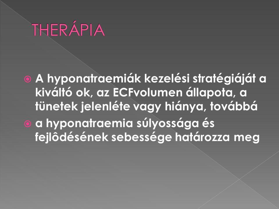 THERÁPIA A hyponatraemiák kezelési stratégiáját a kiváltó ok, az ECFvolumen állapota, a tünetek jelenléte vagy hiánya, továbbá.