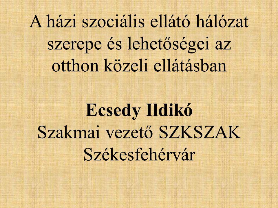 A házi szociális ellátó hálózat szerepe és lehetőségei az otthon közeli ellátásban Ecsedy Ildikó Szakmai vezető SZKSZAK Székesfehérvár