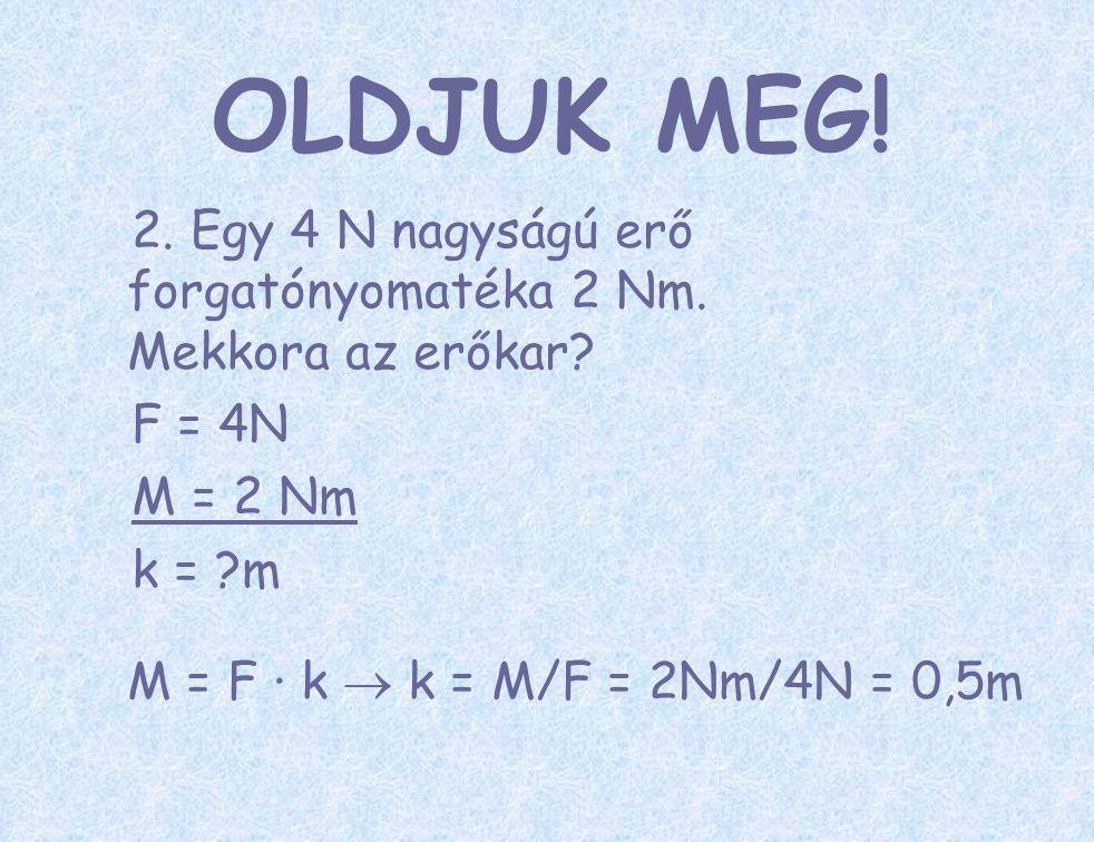 OLDJUK MEG! 2. Egy 4 N nagyságú erő forgatónyomatéka 2 Nm. Mekkora az erőkar F = 4N. M = 2 Nm. k = m.
