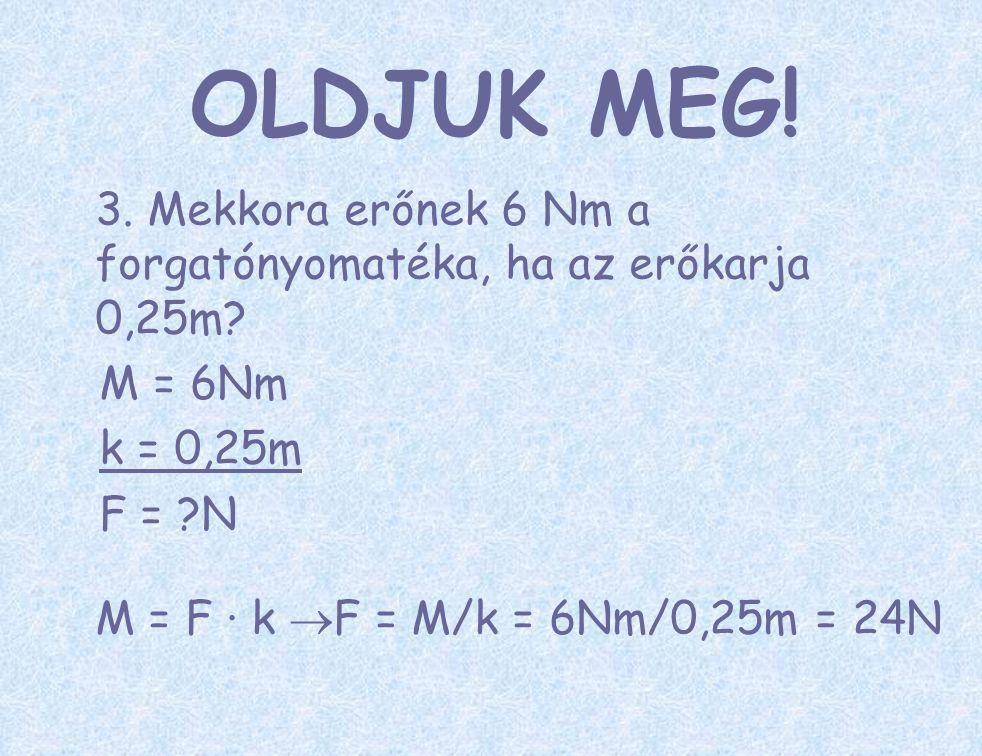 OLDJUK MEG! 3. Mekkora erőnek 6 Nm a forgatónyomatéka, ha az erőkarja 0,25m M = 6Nm. k = 0,25m. F = N.