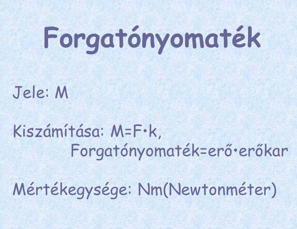 Forgatónyomaték Jele: M Kiszámítása: M=F•k, Forgatónyomaték=erő•erőkar