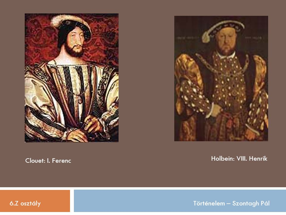 Holbein: VIII. Henrik Clouet: I. Ferenc 6.Z osztály Történelem – Szontagh Pál