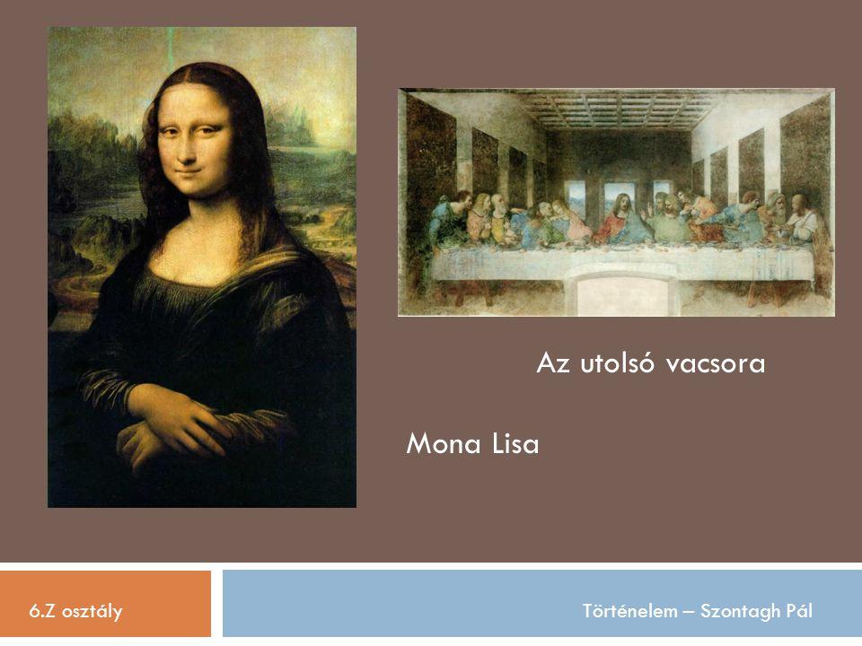Az utolsó vacsora Mona Lisa 6.Z osztály Történelem – Szontagh Pál