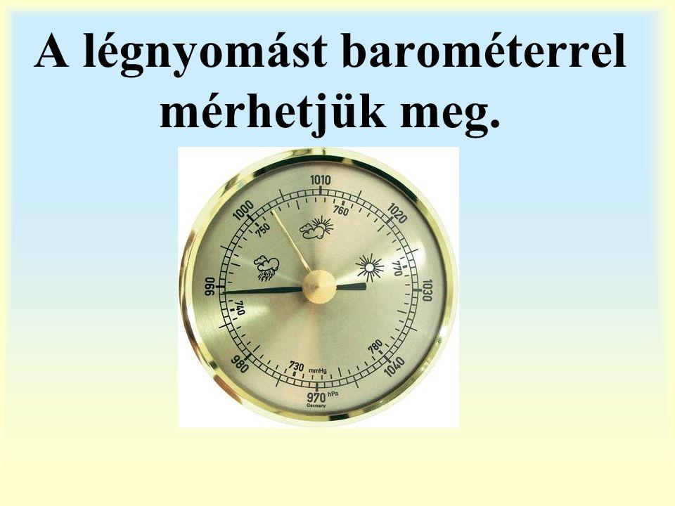 A légnyomást barométerrel mérhetjük meg.