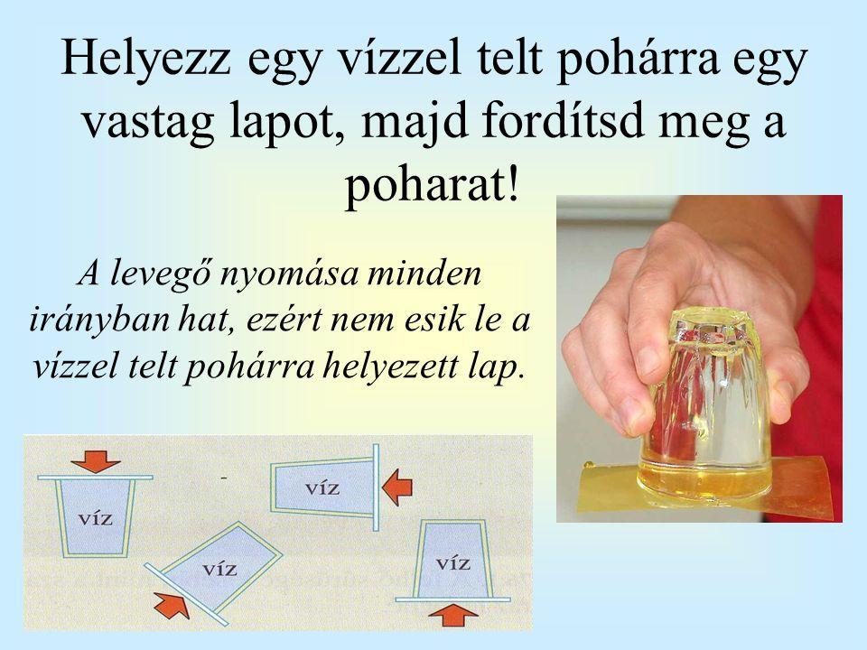 Helyezz egy vízzel telt pohárra egy vastag lapot, majd fordítsd meg a poharat!