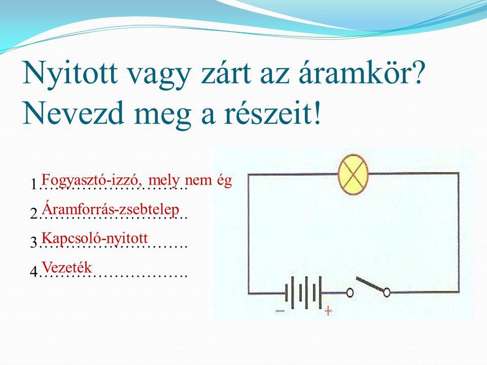 Nyitott vagy zárt az áramkör Nevezd meg a részeit!