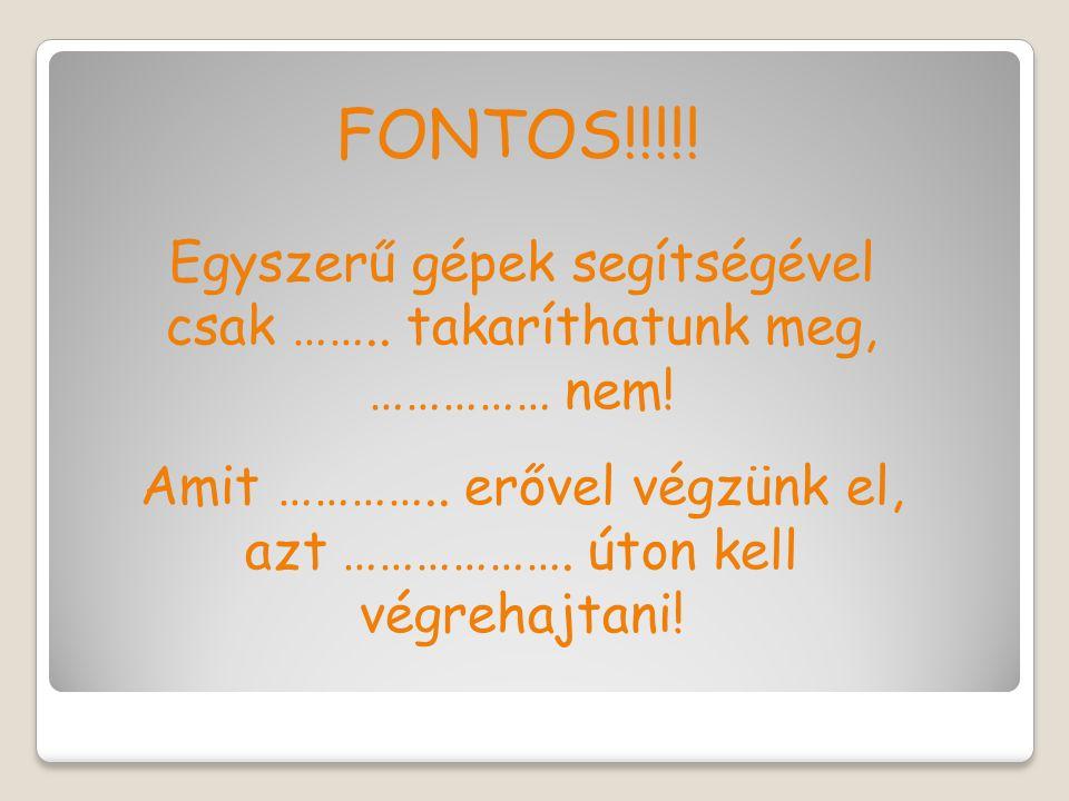 FONTOS!!!!. Egyszerű gépek segítségével csak ……..