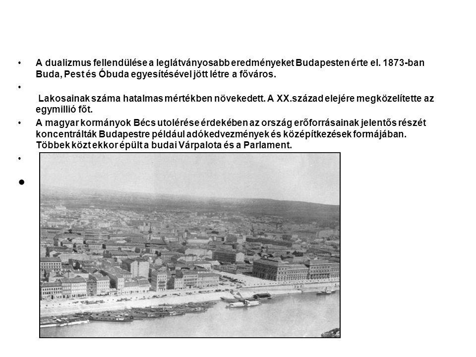 A dualizmus fellendülése a leglátványosabb eredményeket Budapesten érte el. 1873-ban Buda, Pest és Óbuda egyesítésével jött létre a főváros.