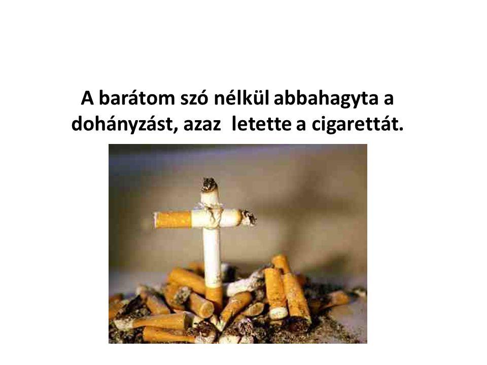 A barátom szó nélkül abbahagyta a dohányzást, azaz letette a cigarettát.