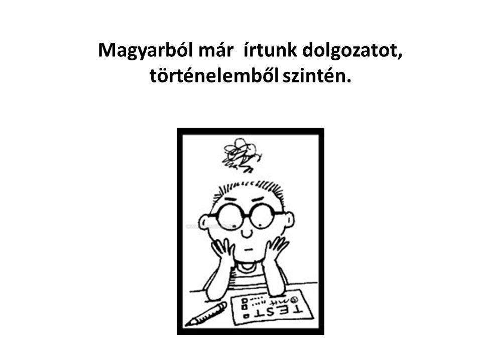 Magyarból már írtunk dolgozatot, történelemből szintén.