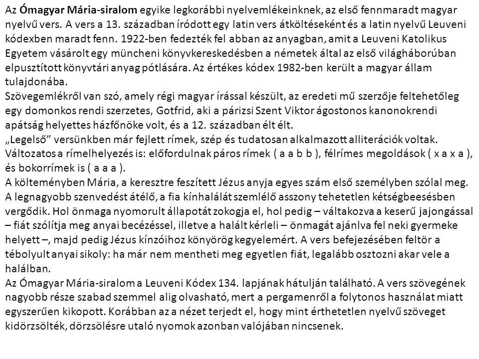 Az Ómagyar Mária-siralom egyike legkorábbi nyelvemlékeinknek, az első fennmaradt magyar nyelvű vers. A vers a 13. században íródott egy latin vers átköltéseként és a latin nyelvű Leuveni kódexben maradt fenn. 1922-ben fedezték fel abban az anyagban, amit a Leuveni Katolikus Egyetem vásárolt egy müncheni könyvkereskedésben a németek által az első világháborúban elpusztított könyvtári anyag pótlására. Az értékes kódex 1982-ben került a magyar állam tulajdonába.