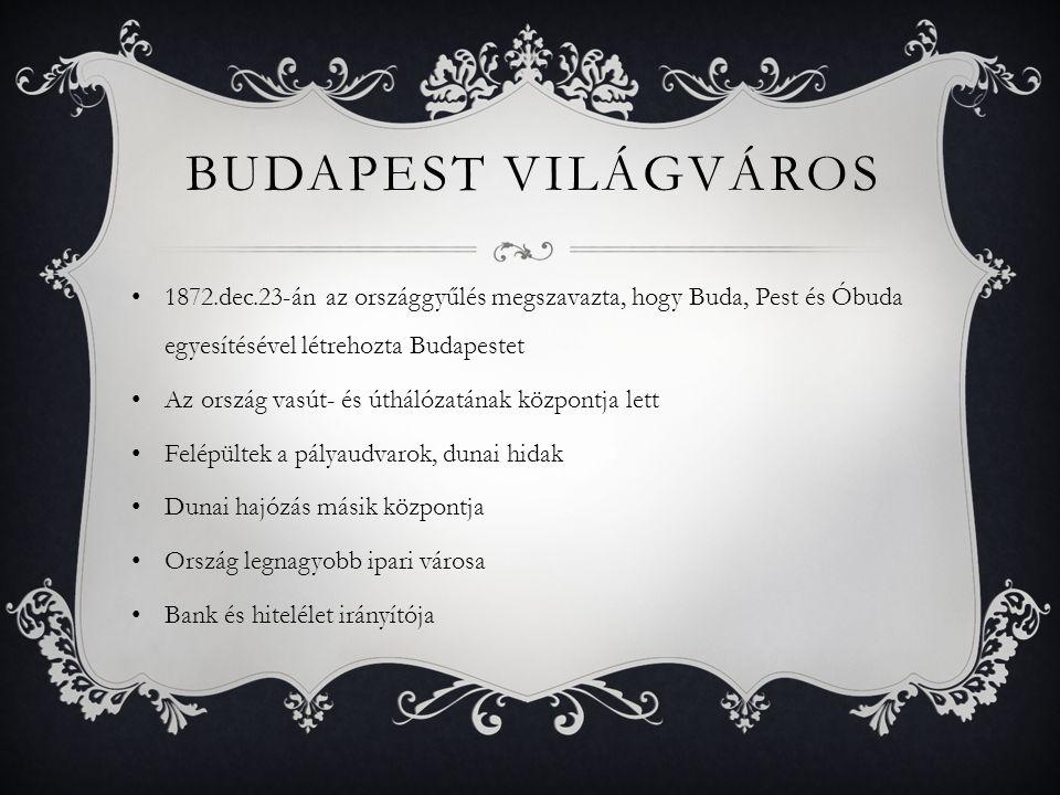 Budapest világváros 1872.dec.23-án az országgyűlés megszavazta, hogy Buda, Pest és Óbuda egyesítésével létrehozta Budapestet.